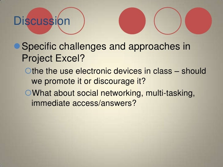 Discussion<br />Specific challenges and approaches in Project Excel?<br />the the use electronic devices in class – should...