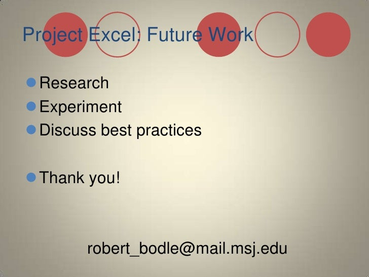 Project Excel: Future Work<br />Research<br />Experiment<br />Discuss best practices<br />Thank you! <br />robert_bodle@ma...