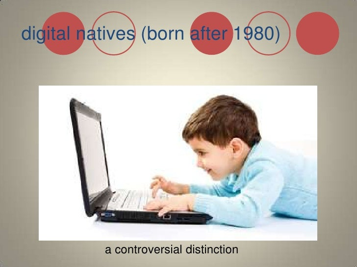 digital natives (born after 1980)<br /> a controversial distinction<br />