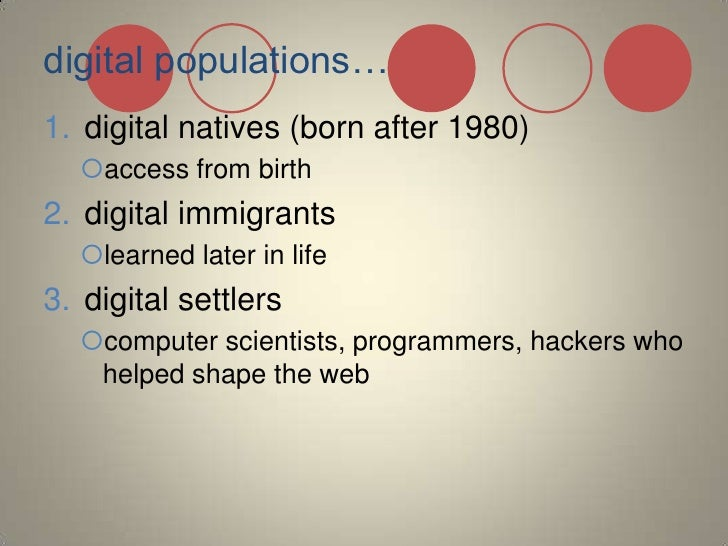 digital populations…<br />digital natives (born after 1980)<br />access from birth<br />digital immigrants <br />learned l...