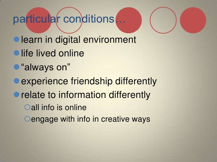 """particular conditions…<br />learn in digital environment<br />life lived online <br />""""always on""""<br />experience friendsh..."""