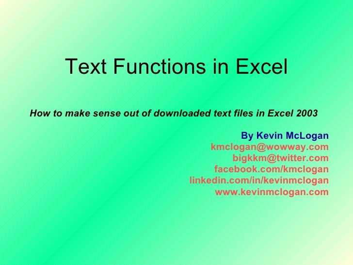 Text Functions in Excel How to make sense out of downloaded text files in Excel 2003 By Kevin McLogan [email_address] [ema...