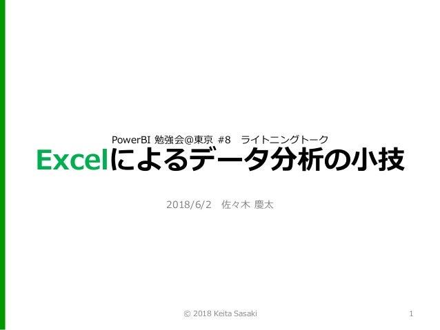 PowerBI 勉強会@東京 #8 ライトニングトーク Excelによるデータ分析の小技 2018/6/2 佐々木 慶太 1© 2018 Keita Sasaki