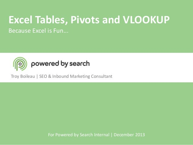 Excel Tables, Pivots and VLOOKUP Because Excel is Fun...  Troy Boileau | SEO & Inbound Marketing Consultant  For Powered b...