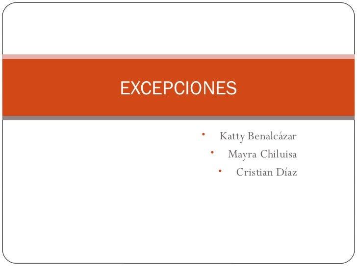 EXCEPCIONES       •    Katty Benalcázar           • Mayra Chiluisa            • Cristian Díaz