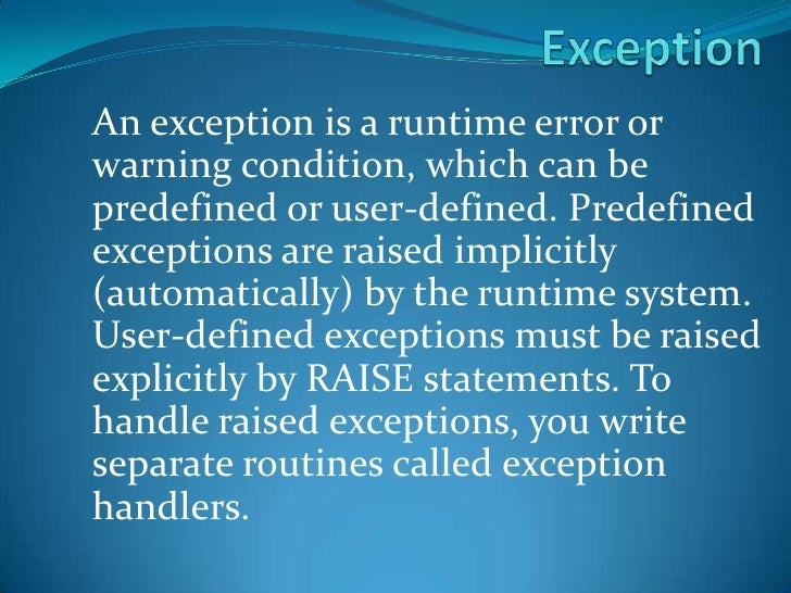 Exception<br />An exception is a runtime error or warning condition, which can be predefined or user-defined. Predefined e...