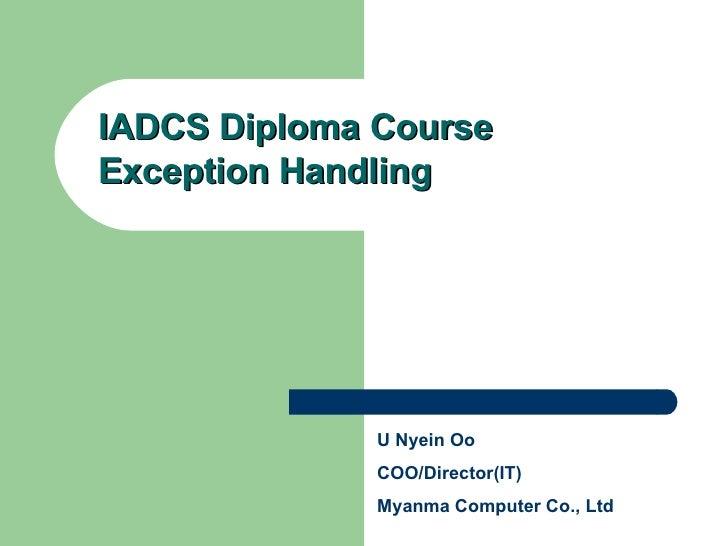 IADCS Diploma Course Exception Handling U Nyein Oo COO/Director(IT) Myanma Computer Co., Ltd