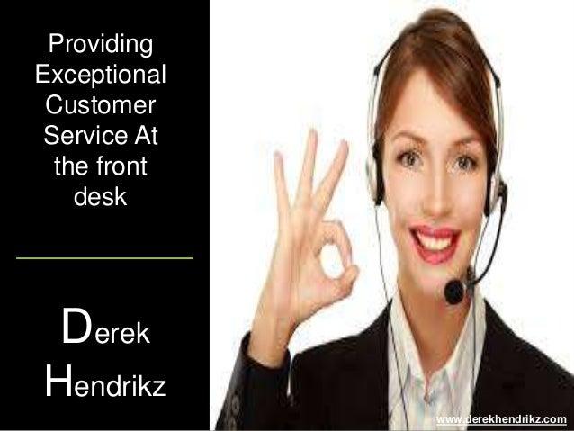 Providing Exceptional Customer Service At the front desk www.derekhendrikz.com Derek Hendrikz