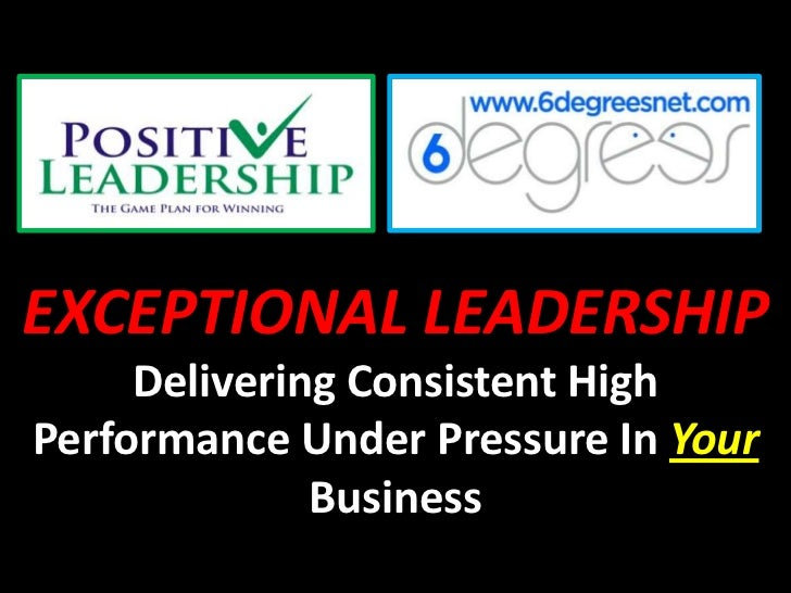 EXCEPTIONAL LEADERSHIP     Delivering Consistent HighPerformance Under Pressure In Your              Business