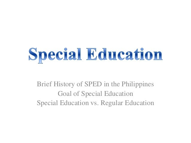 Brief History of SPED in the Philippines Goal of Special Education Special Education vs. Regular Education