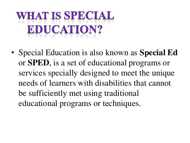 • Special Education is also known as Special Ed or SPED, is a set of educational programs or services specially designed t...