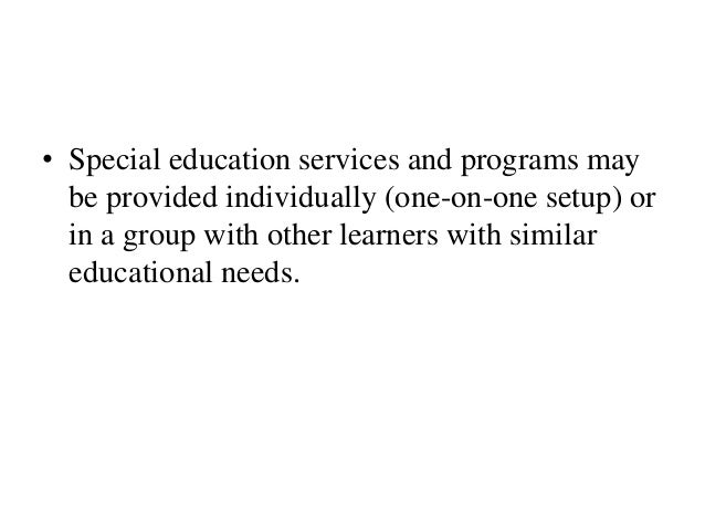 • Special education services and programs may be provided individually (one-on-one setup) or in a group with other learner...