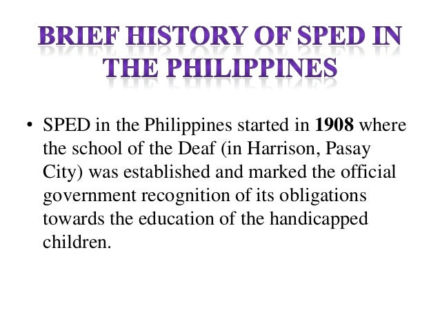 • SPED in the Philippines started in 1908 where the school of the Deaf (in Harrison, Pasay City) was established and marke...