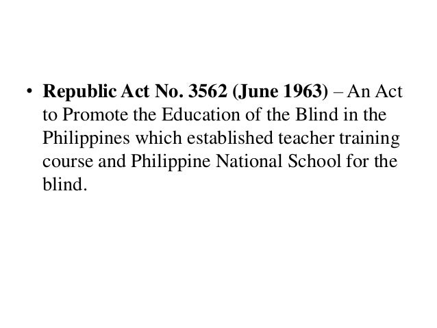 • Republic Act No. 3562 (June 1963) – An Act to Promote the Education of the Blind in the Philippines which established te...