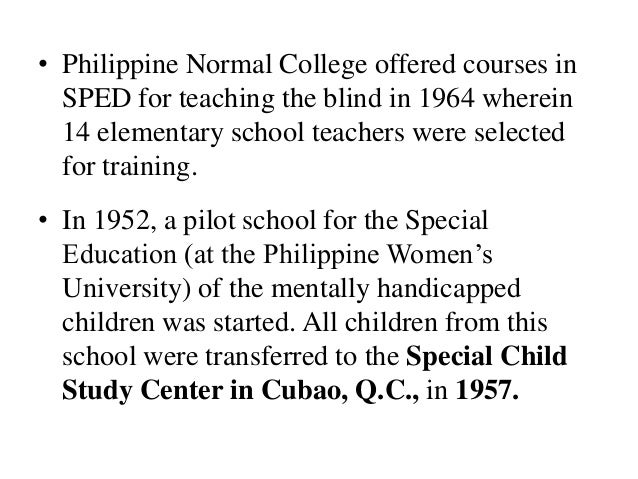 • Philippine Normal College offered courses in SPED for teaching the blind in 1964 wherein 14 elementary school teachers w...