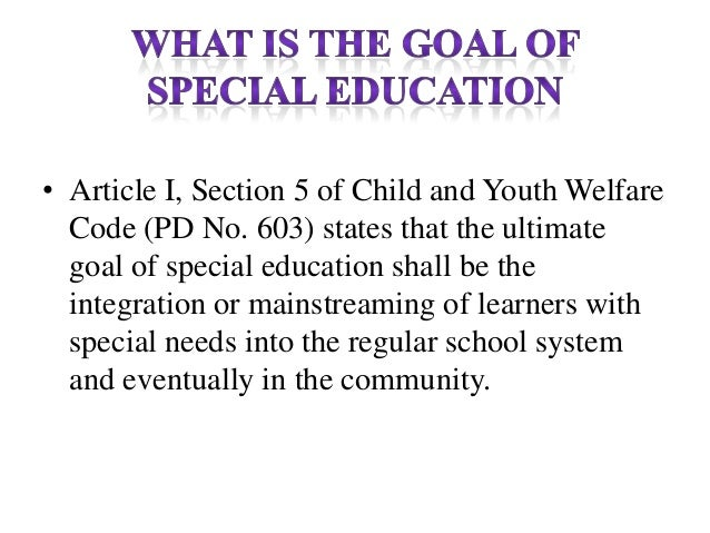 • Article I, Section 5 of Child and Youth Welfare Code (PD No. 603) states that the ultimate goal of special education sha...