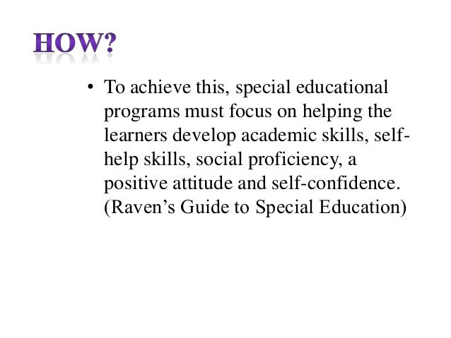 • To achieve this, special educational programs must focus on helping the learners develop academic skills, selfhelp skill...