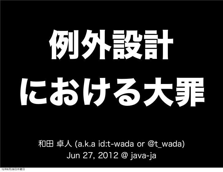 例外設計       における大罪              和田 卓人 (a.k.a id:t-wada or @t_wada)                  Jun 27, 2012 @ java-ja12年6月28日木曜日