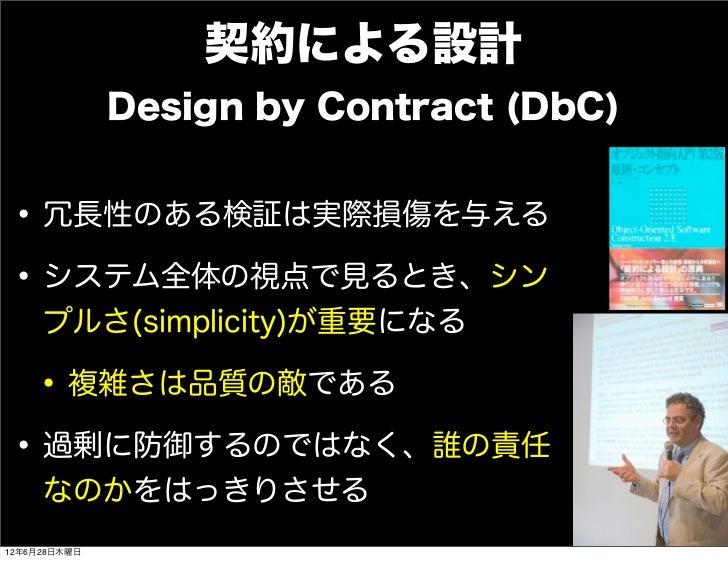 契約による設計              Design by Contract (DbC)• 冗長性のある検証は実際損傷を与える• システム全体の視点で見るとき、シン     プルさ(simplicity)が重要になる • 複雑さは品質の敵であ...