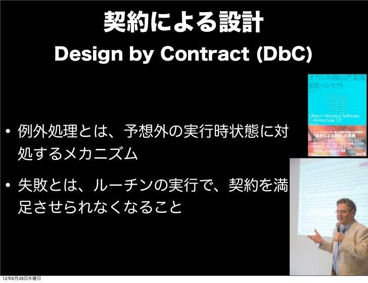 契約による設計              Design by Contract (DbC)• 例外処理とは、予想外の実行時状態に対    処するメカニズム• 失敗とは、ルーチンの実行で、契約を満    足させられなくなること12年6月28日木曜日