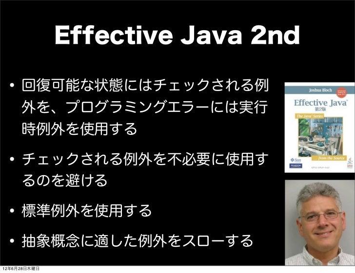 Effective Java 2nd • 回復可能な状態にはチェックされる例     外を、プログラミングエラーには実行     時例外を使用する • チェックされる例外を不必要に使用す     るのを避ける • 標準例外を使用する • 抽象概...