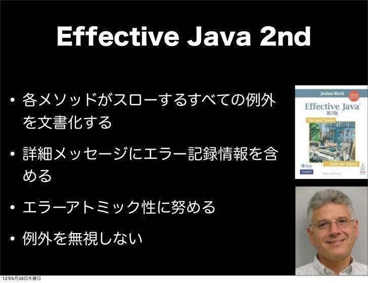 Effective Java 2nd • 各メソッドがスローするすべての例外     を文書化する • 詳細メッセージにエラー記録情報を含     める • エラーアトミック性に努める • 例外を無視しない12年6月28日木曜日