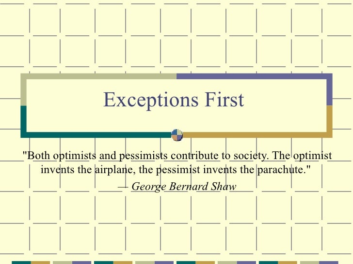 "Exceptions First ""Both optimists and pessimists contribute to society. The optimist invents the airplane, the pessimi..."