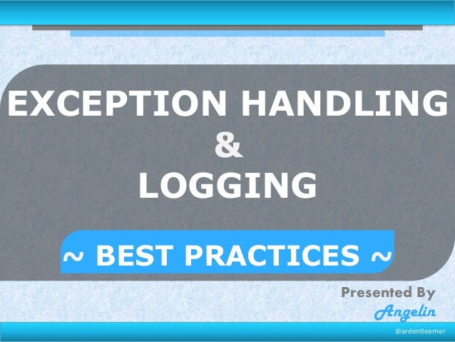 EXCEPTION HANDLING & LOGGING ~ BEST PRACTICES ~ Presented By  Angelin  @ardentlearner