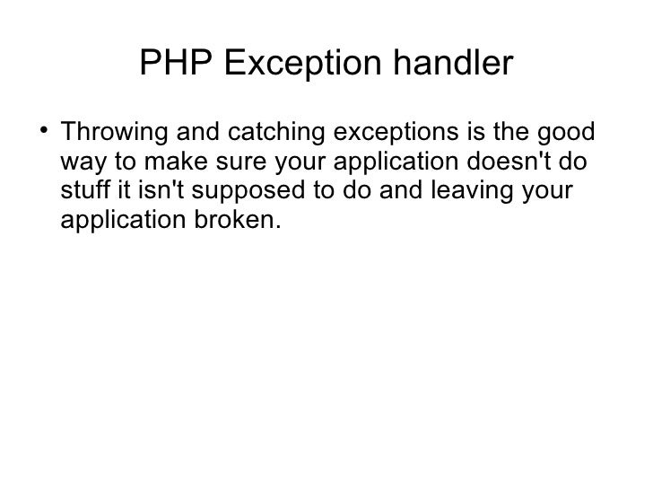 PHP Exception handler <ul><li>Throwing and catching exceptions is the good way to make sure your application doesn't do st...