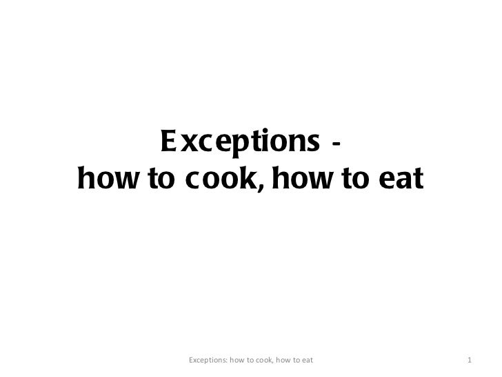 Exceptions  - how to cook ,  how to eat Exceptions: how to cook, how to eat