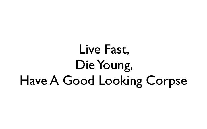Live Fast,        Die Young,Have A Good Looking Corpse