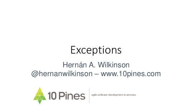 Exceptions Hernán A. Wilkinson @hernanwilkinson – www.10pines.com agile software development & services