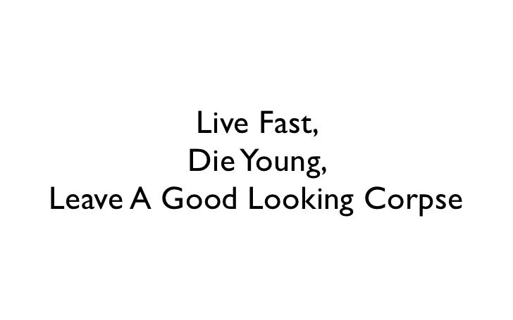 Live Fast,         Die Young,Leave A Good Looking Corpse