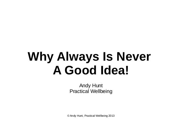 Why Always Is Never A Good Idea! Andy Hunt Practical Wellbeing  © Andy Hunt, Practical Wellbeing 2013