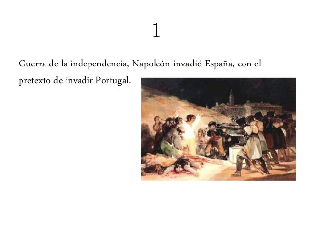 1 Guerra de la independencia, Napoleón invadió España, con el pretexto de invadir Portugal.