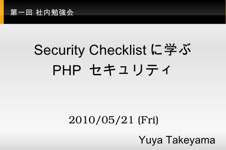 第一回 社内勉強会 Security Checklist に学ぶ PHP  セキュリティ Yuya Takeyama  2010/05/21 (Fri)
