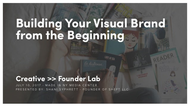 Building Your Visual Brand from the Beginning Creative >> Founder Lab J U LY 1 0 , 2 0 1 7 - M A D E I N N Y M E D I A C E...