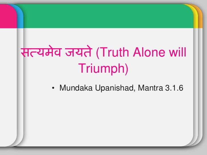 truth alone triumph 'satyameva jayate,' (truth alone triumphs) is part of the first stanza of shloka 316 of mundakopanishad[1] satyameva jayate was adopted as the motto of the nation, on india becoming a.
