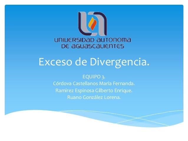 Exceso de Divergencia.              EQUIPO 3.  Córdova Castellanos María Fernanda.   Ramírez Espinosa Gilberto Enrique.   ...