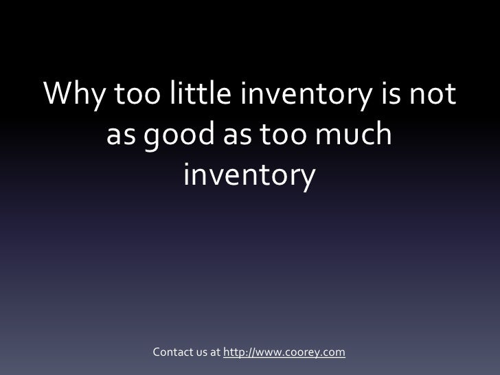 Why too little inventory is not   as good as too much          inventory        Contact us at http://www.coorey.com