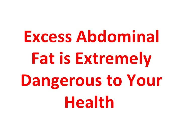 Excess Abdominal Fat is ExtremelyDangerous to Your      Health