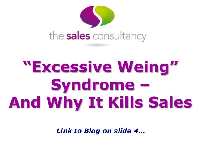 """""""Excessive Weing"""" Syndrome – And Why It Kills Sales Link to Blog on slide 4…"""