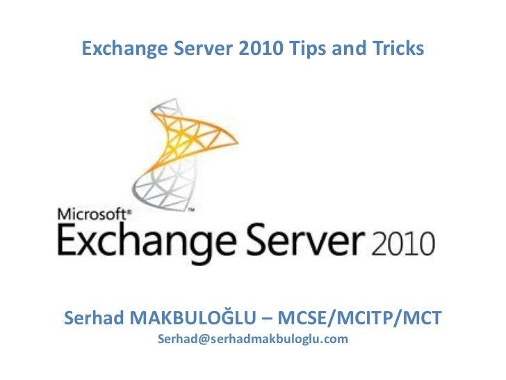 Exchange Server 2010 Tips and Tricks Serhad MAKBULOĞLU  – M CSE/MCITP/MCT [email_address]