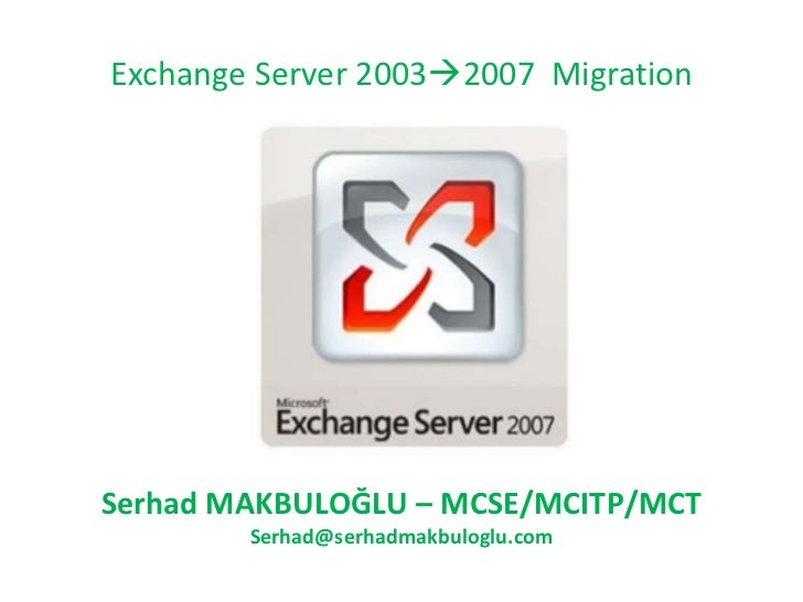Exchange Server 2003  2007  Migration Serhad MAKBULOĞLU  – M CSE/MCITP/MCT Serhad. M akbuloglu @cozumpark.com