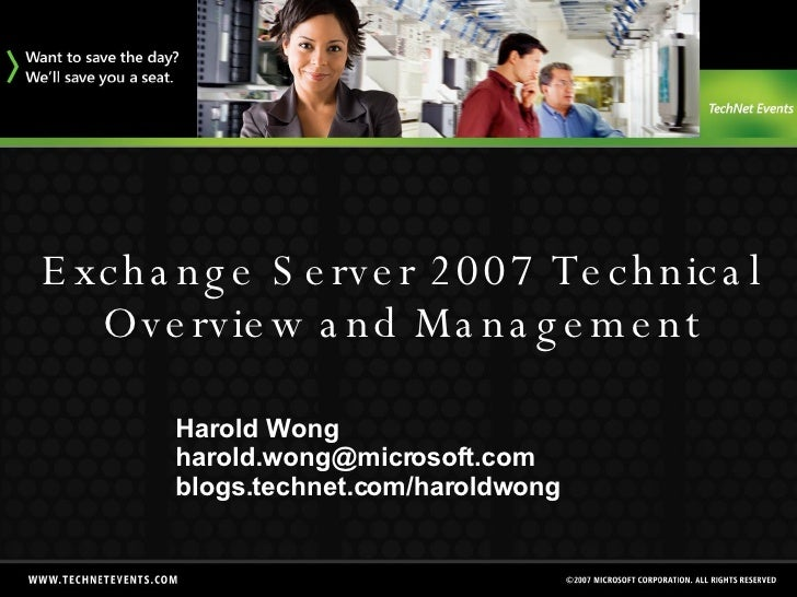 Exchange Server 2007 Technical Overview and Management Harold Wong [email_address] blogs.technet.com/haroldwong
