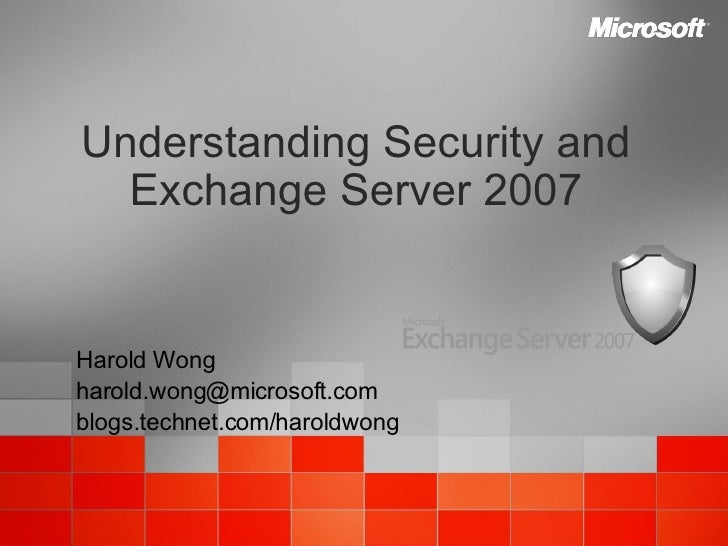 Understanding Security and Exchange Server 2007 Harold Wong [email_address] blogs.technet.com/haroldwong