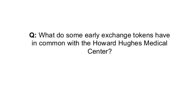 Q: What do some early exchange tokens have in common with the Howard Hughes Medical Center?