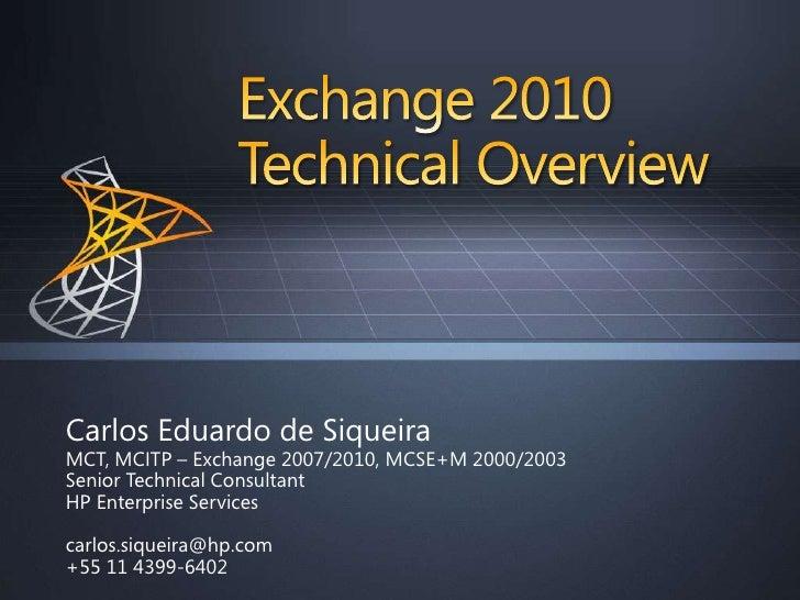 Exchange 2010Technical Overview<br />Carlos Eduardo de Siqueira<br />MCT, MCITP – Exchange 2007/2010, MCSE+M 2000/2003<br ...