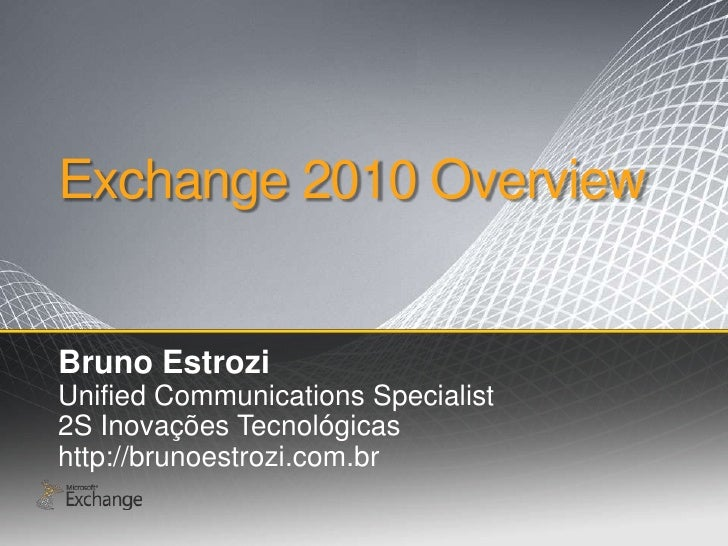 Exchange 2010 Overview<br />Bruno Estrozi<br />Unified Communications Specialist<br />2S InovaçõesTecnológicas<br />http:/...