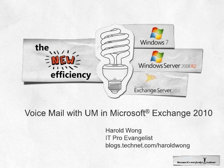 Voice Mail with UM in Microsoft® Exchange 2010<br />Harold Wong<br />IT Pro Evangelist<br />blogs.technet.com/haroldwong<b...
